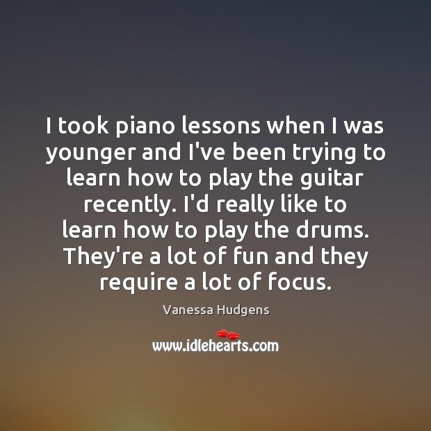 I took piano lessons when I was younger and I've been trying Vanessa Hudgens Picture Quote