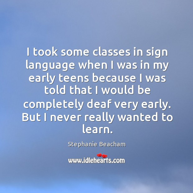 I took some classes in sign language when I was in my early teens because I was told Stephanie Beacham Picture Quote