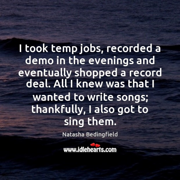 I took temp jobs, recorded a demo in the evenings and eventually Natasha Bedingfield Picture Quote