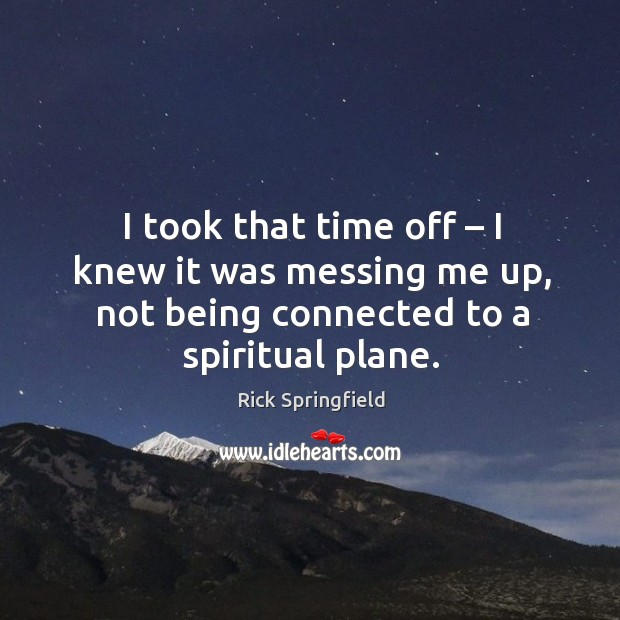 I took that time off – I knew it was messing me up, not being connected to a spiritual plane. Rick Springfield Picture Quote