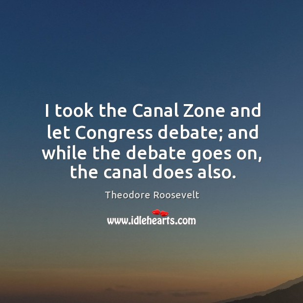 I took the canal zone and let congress debate; and while the debate goes on, the canal does also. Image