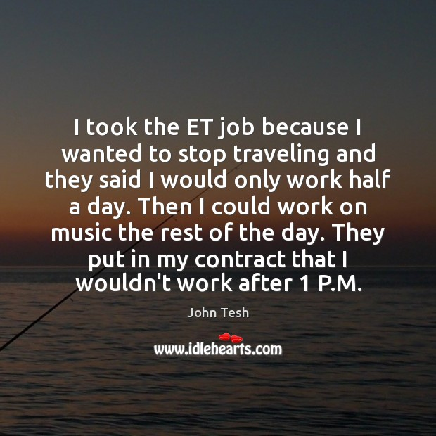 I took the ET job because I wanted to stop traveling and John Tesh Picture Quote