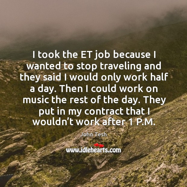 I took the et job because I wanted to stop traveling and they said I would only work half a day. John Tesh Picture Quote