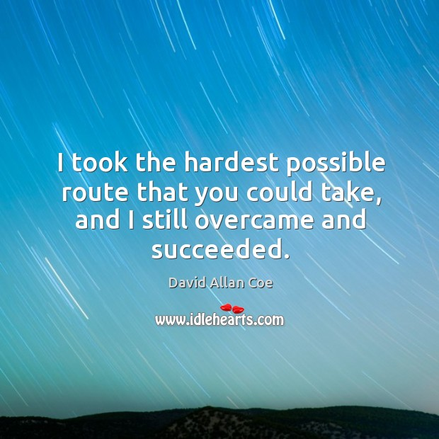 I took the hardest possible route that you could take, and I still overcame and succeeded. Image
