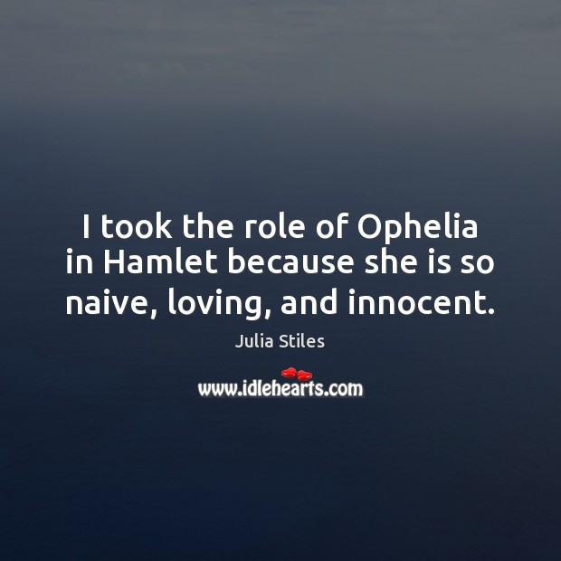 I took the role of Ophelia in Hamlet because she is so naive, loving, and innocent. Image