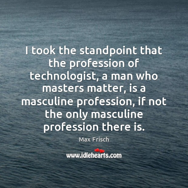 I took the standpoint that the profession of technologist, a man who Max Frisch Picture Quote