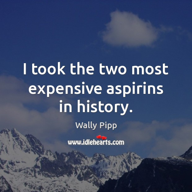 Image, I took the two most expensive aspirins in history.