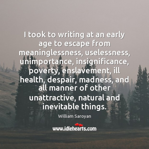 I took to writing at an early age to escape from meaninglessness, William Saroyan Picture Quote