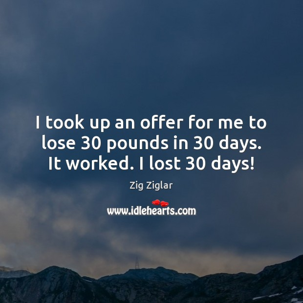 I took up an offer for me to lose 30 pounds in 30 days. It worked. I lost 30 days! Image