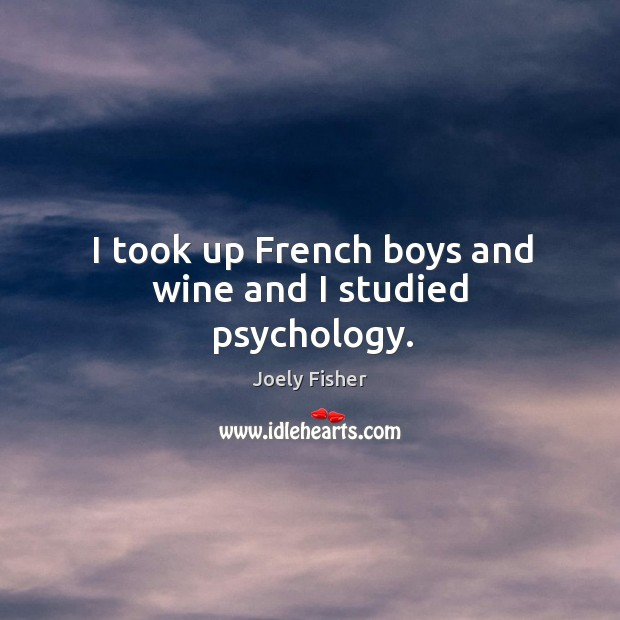 I took up french boys and wine and I studied psychology. Joely Fisher Picture Quote