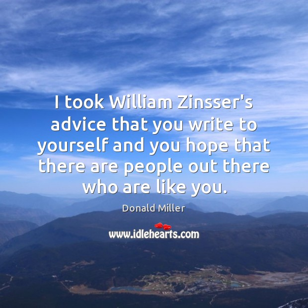 I took William Zinsser's advice that you write to yourself and you Donald Miller Picture Quote