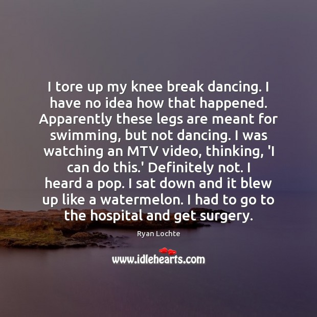 I tore up my knee break dancing. I have no idea how Ryan Lochte Picture Quote