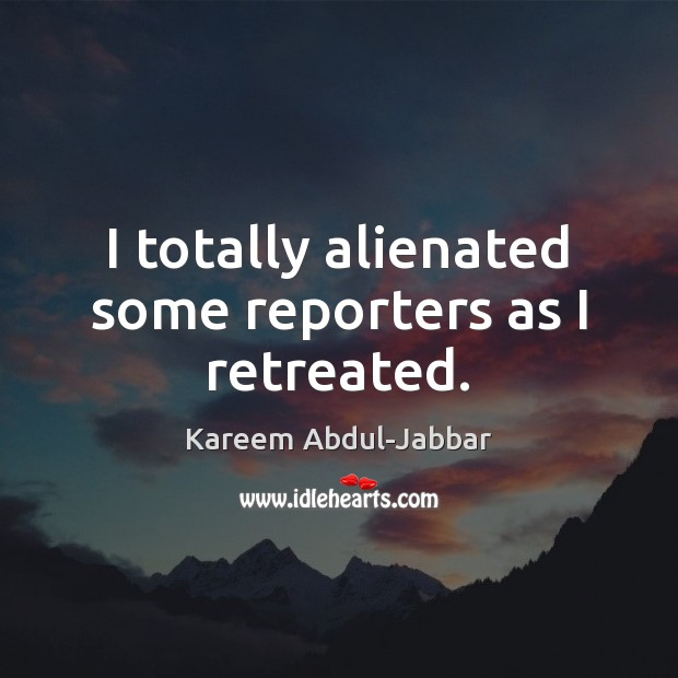 I totally alienated some reporters as I retreated. Kareem Abdul-Jabbar Picture Quote