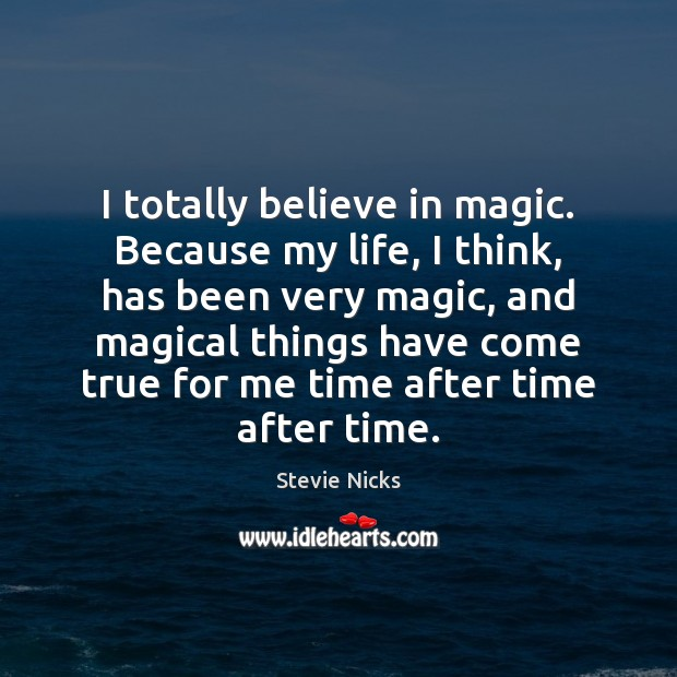 I totally believe in magic. Because my life, I think, has been Stevie Nicks Picture Quote