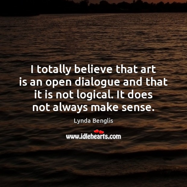 I totally believe that art is an open dialogue and that it Art Quotes Image