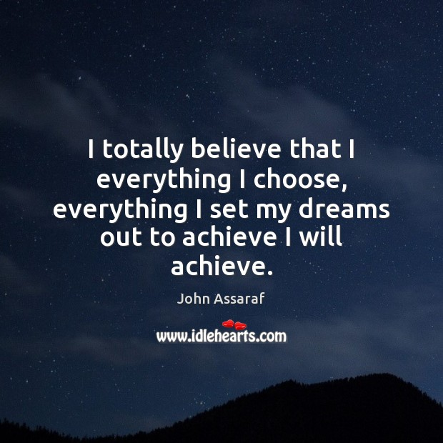 I totally believe that I everything I choose, everything I set my John Assaraf Picture Quote