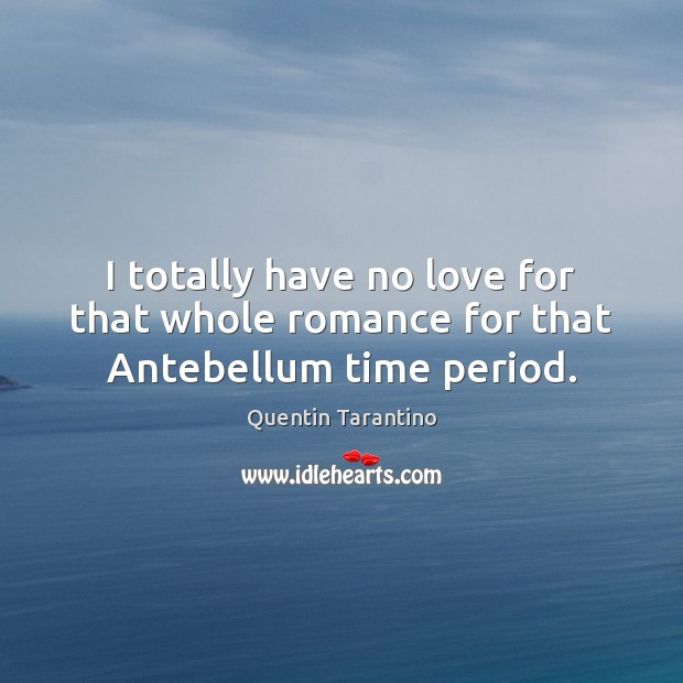 I totally have no love for that whole romance for that Antebellum time period. Image