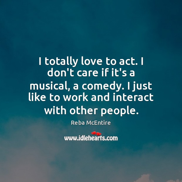 Image, I totally love to act. I don't care if it's a musical,