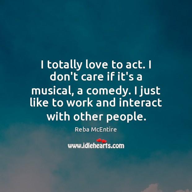 I totally love to act. I don't care if it's a musical, Image
