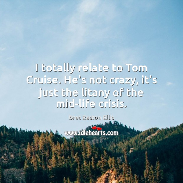 I totally relate to Tom Cruise. He's not crazy, it's just the Bret Easton Ellis Picture Quote