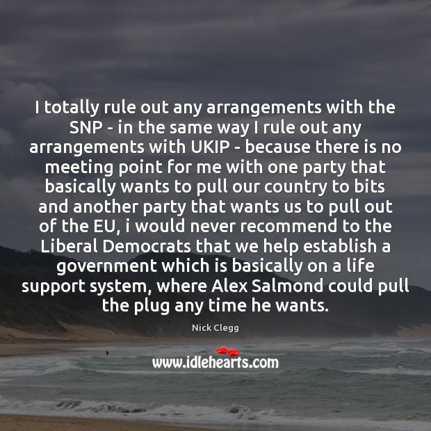 I totally rule out any arrangements with the SNP – in the Nick Clegg Picture Quote
