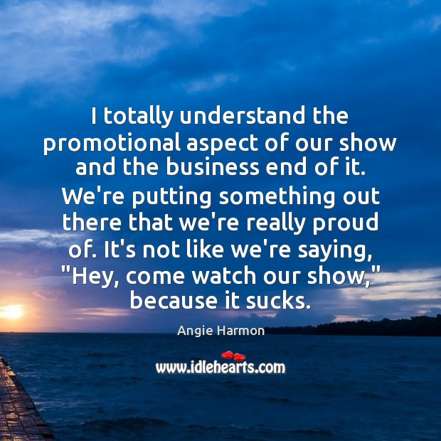 I totally understand the promotional aspect of our show and the business Angie Harmon Picture Quote