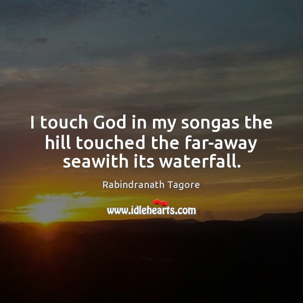 Image, I touch God in my songas the hill touched the far-away seawith its waterfall.