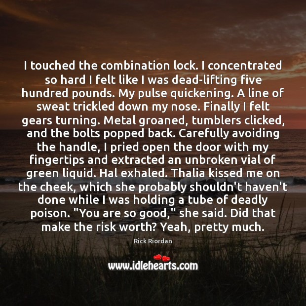 Image, I touched the combination lock. I concentrated so hard I felt like