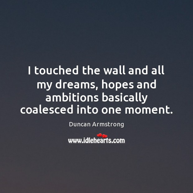 I touched the wall and all my dreams, hopes and ambitions basically Image