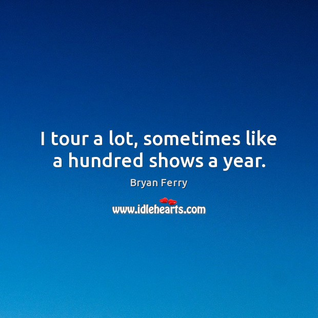 Image, I tour a lot, sometimes like a hundred shows a year.