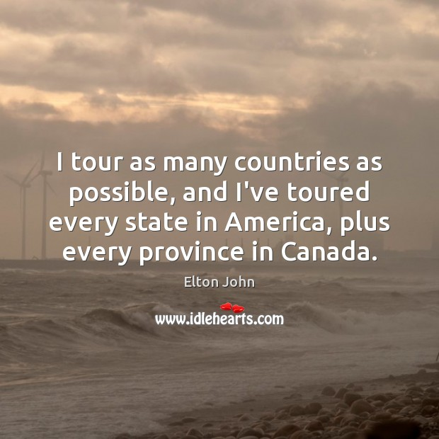 I tour as many countries as possible, and I've toured every state Elton John Picture Quote
