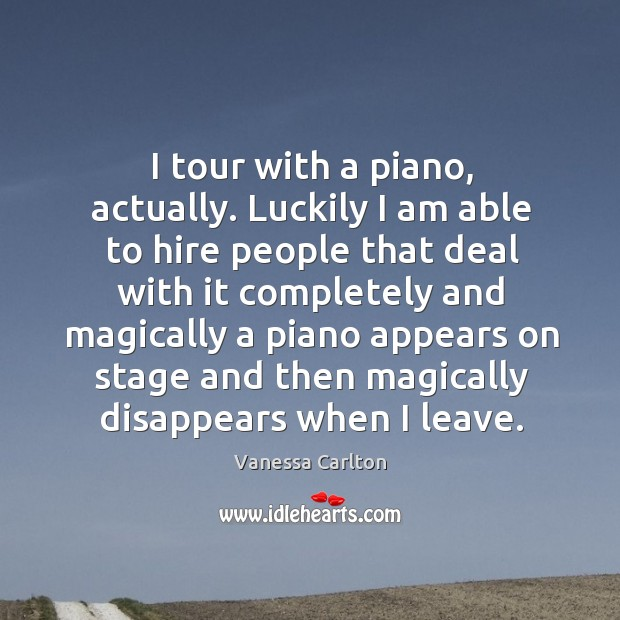 I tour with a piano, actually. Luckily I am able to hire Vanessa Carlton Picture Quote