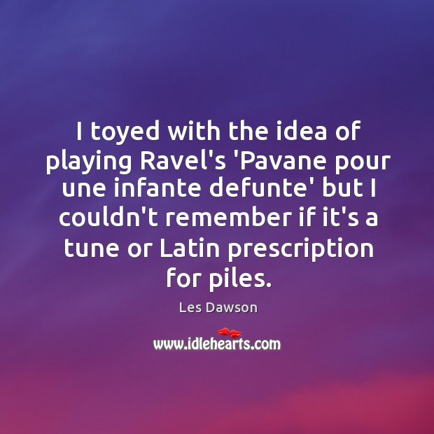 I toyed with the idea of playing Ravel's 'Pavane pour une infante Image