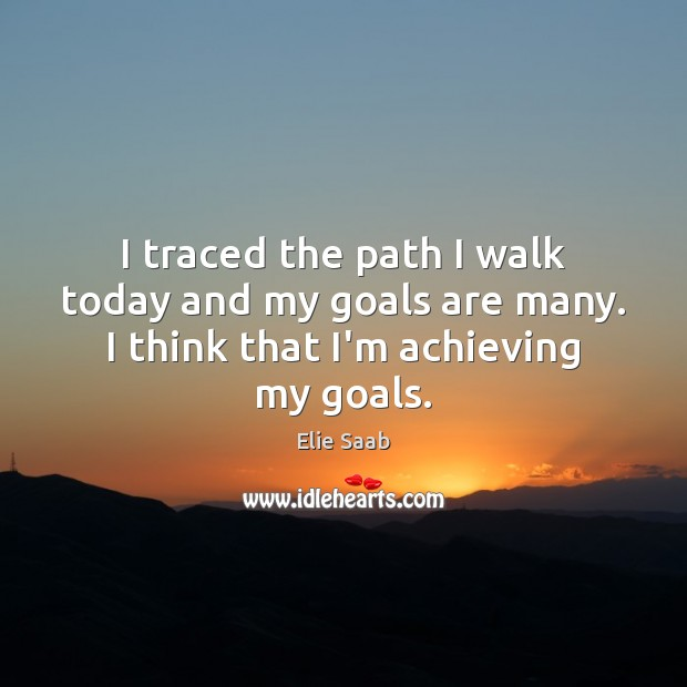 I traced the path I walk today and my goals are many. I think that I'm achieving my goals. Image