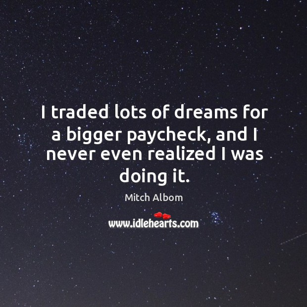 I traded lots of dreams for a bigger paycheck, and I never even realized I was doing it. Mitch Albom Picture Quote