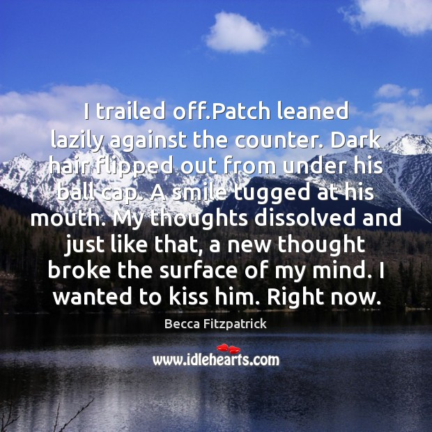 I trailed off.Patch leaned lazily against the counter. Dark hair flipped Becca Fitzpatrick Picture Quote