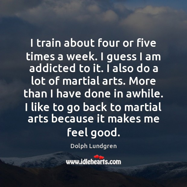 I train about four or five times a week. I guess I Image