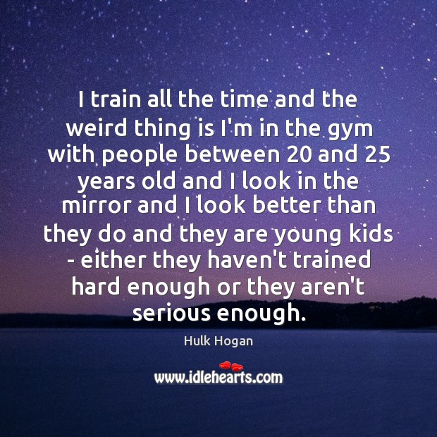 I train all the time and the weird thing is I'm in Image