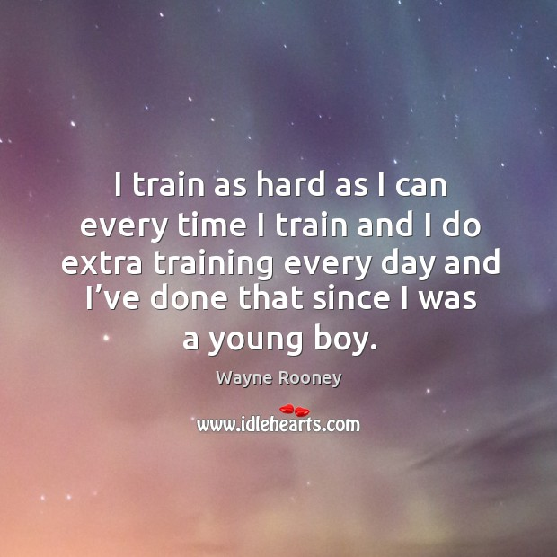 I train as hard as I can every time I train and I do extra training every day and I've done that since I was a young boy. Wayne Rooney Picture Quote