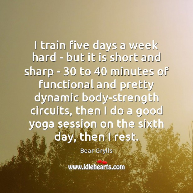 I train five days a week hard – but it is short Bear Grylls Picture Quote