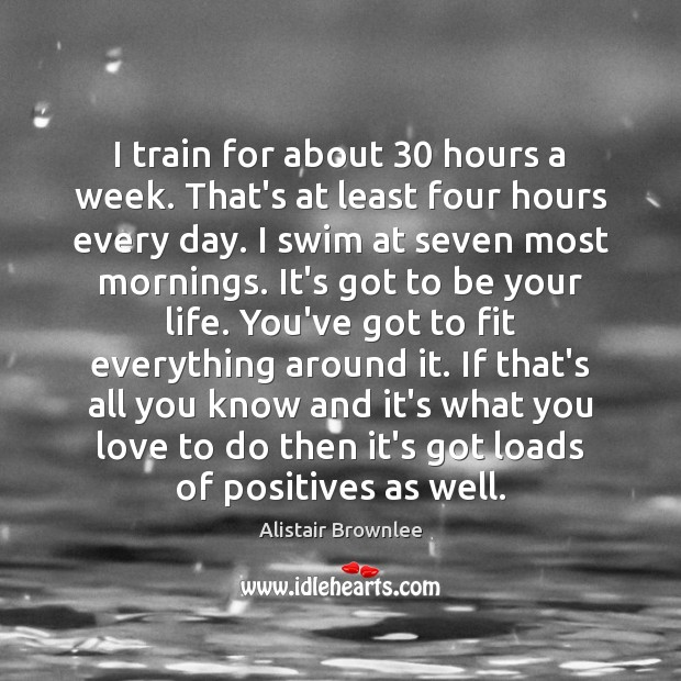 I train for about 30 hours a week. That's at least four hours Image