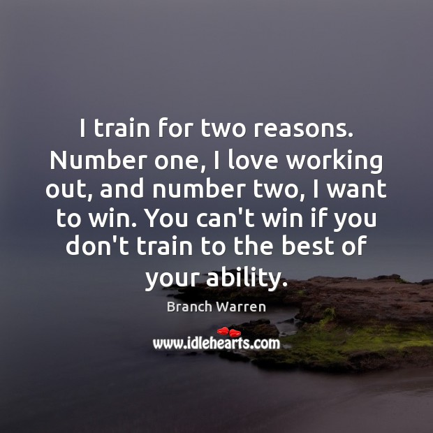 I train for two reasons. Number one, I love working out, and Branch Warren Picture Quote