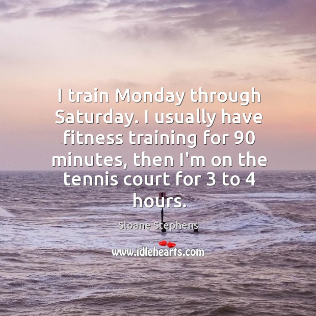I train Monday through Saturday. I usually have fitness training for 90 minutes, Sloane Stephens Picture Quote