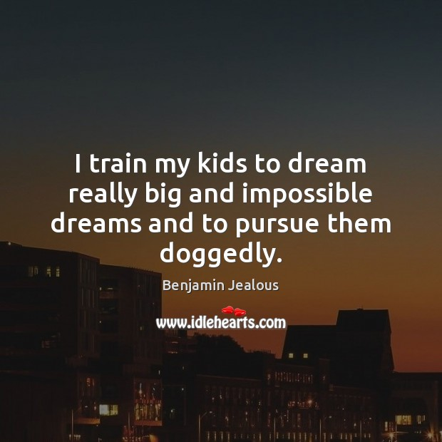Image, I train my kids to dream really big and impossible dreams and to pursue them doggedly.