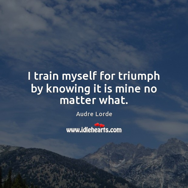 I train myself for triumph by knowing it is mine no matter what. Audre Lorde Picture Quote