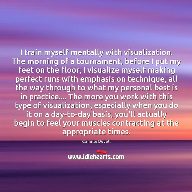Image, I train myself mentally with visualization. The morning of a tournament, before