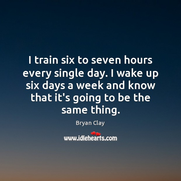 Image, I train six to seven hours every single day. I wake up