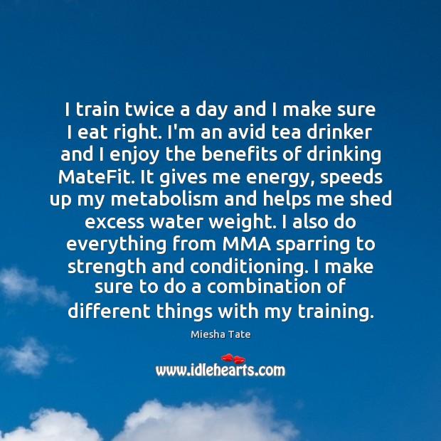 I train twice a day and I make sure I eat right. Image