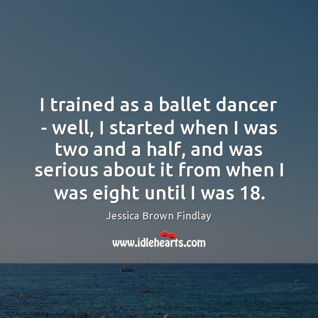 I trained as a ballet dancer – well, I started when I Jessica Brown Findlay Picture Quote