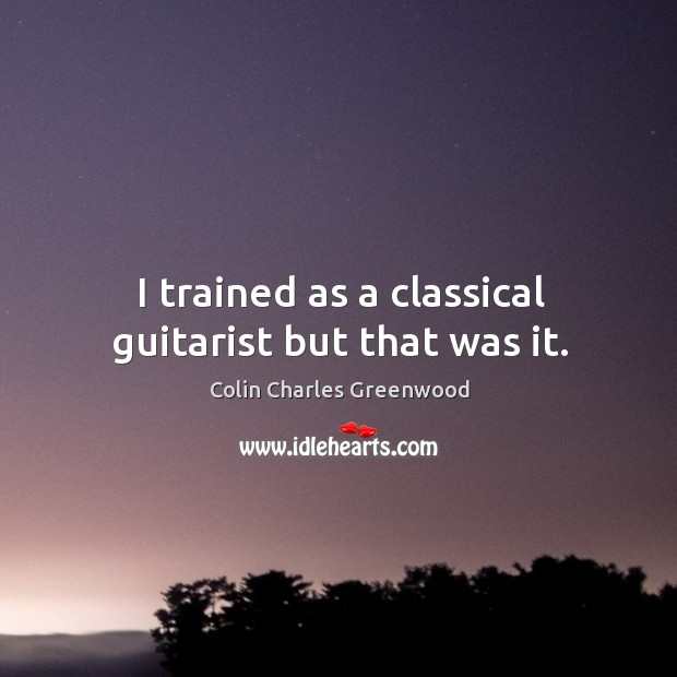 I trained as a classical guitarist but that was it. Colin Charles Greenwood Picture Quote